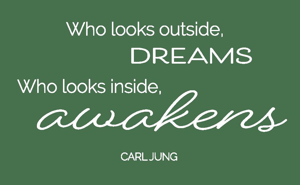Who looks outside dreams. Who looks outside awakens. –Carl Jung